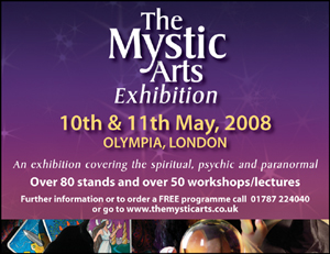 The Mystic Arts - Sat/Sun 10/11th May 2008 - Olympia London - An exhibition covering the spiritual, psychic & paranormal - 10am-6pm